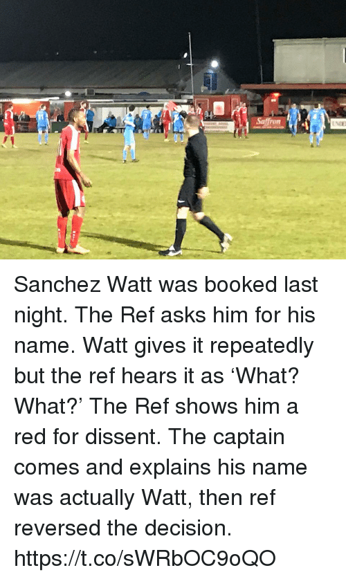 Dissent: Sanchez Watt was booked last night. The Ref asks him for his name. Watt gives it repeatedly but the ref hears it as 'What? What?'  The Ref shows him a red for dissent. The captain comes and explains his name was actually Watt, then ref reversed the decision. https://t.co/sWRbOC9oQO