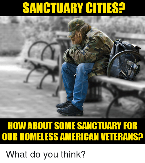 Homeless, Memes, and American: SANCTUARY CITIES?  HOW ABOUT SOME SANCTUARY FOR  OUR HOMELESS AMERICAN VETERANS? What do you think?