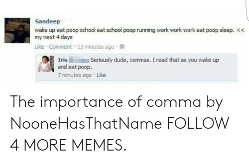 work work work: Sandeep  wake up eat poop school eat school poop running work work work eat poop sleep. <  my next 4 days  Like Comment 13 minutes ago  Seriously dude, commas. I read that as you wake up  Iris  and eat poop.  7 minutes ago Like The importance of comma by NooneHasThatName FOLLOW 4 MORE MEMES.