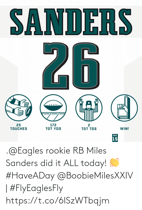 tds: SANDERS  26  25  TOUCHES  172  TOT YDS  TOT TDS  WIN!  WK  15  +++ .@Eagles rookie RB Miles Sanders did it ALL today! 👏 #HaveADay   @BoobieMilesXXIV | #FlyEaglesFly https://t.co/6ISzWTbqjm