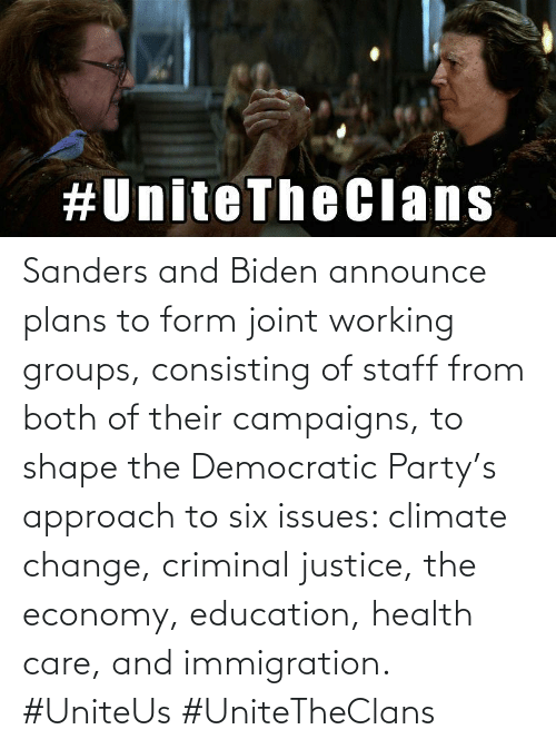 Democratic Party: Sanders and Biden announce plans to form joint working groups, consisting of staff from both of their campaigns, to shape the Democratic Party's approach to six issues: climate change, criminal justice, the economy, education, health care, and immigration. #UniteUs #UniteTheClans