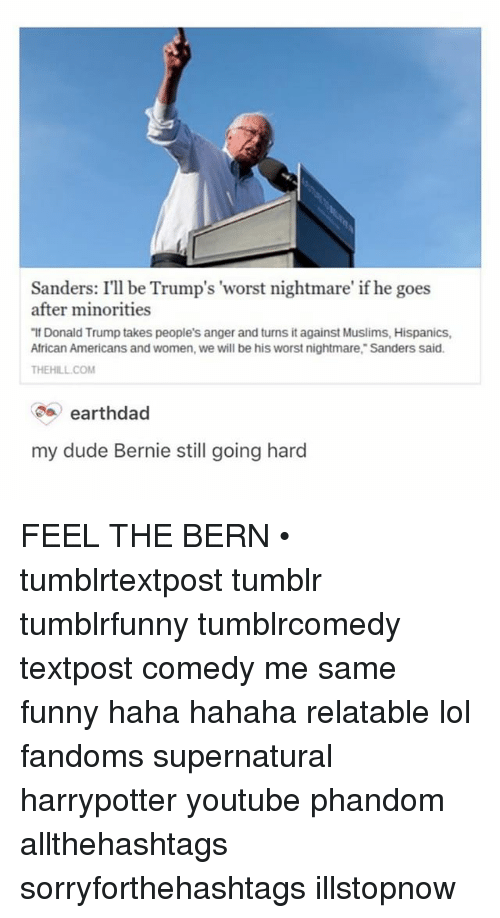 """Feel The Bern: Sanders: I'll be Trump's """"worst nightmare' if he goes  after minorities  Donald Trump takes people's anger and turns it against Muslims, Hispanics,  African Americans and women, we will be his worst nightmare,"""" Sanders said.  THE HILL COM  earthdad  my dude Bernie still going hard FEEL THE BERN • tumblrtextpost tumblr tumblrfunny tumblrcomedy textpost comedy me same funny haha hahaha relatable lol fandoms supernatural harrypotter youtube phandom allthehashtags sorryforthehashtags illstopnow"""
