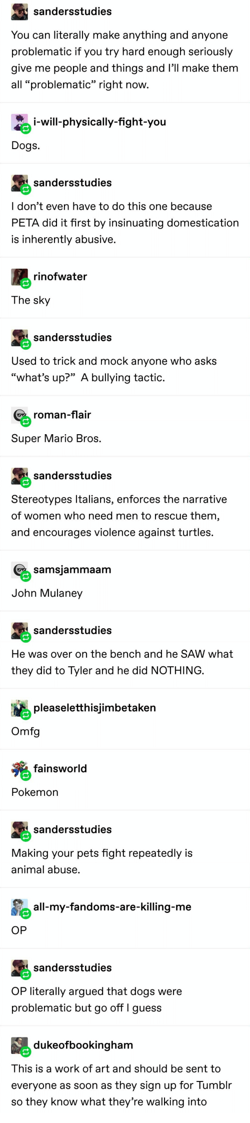 "Super Mario: sandersstudies  You can literally make anything and anyone  problematic if you try hard enough seriously  give me people and things and l'll make them  all ""problematic"" right now.  i-will-physically-fight-you  Dogs  sandersstudies  I don't even have to do this one because  PETA did it first by insinuating domestication  is inherently abusive.  rinofwater  The sky  sandersstudies  Used to trick and mock anyone who asks  ""what's up?"" A bullying tactic.  roman-flair  Super Mario Bros.  sandersstudies  Stereotypes Italians, enforces the narrative  of women who need men to rescue them,  and encourages violence against turtles.  samsjammaam  John Mulaney  sandersstudies  He was over on the bench and he SAW what  they did to Tyler and he did NOTHING.  pleaseletthisjimbetaken  Omfg  fainsworld  Pokemon  sandersstudies  Making your pets fight repeatedly is  animal abuse.  all-my-fandoms-are-killing-me  OP  sandersstudies  OP literally argued that dogs were  problematic but go off I guess  dukeofbookingham  This is a work of art and should be sent to  everyone as soon as they sign up for Tumblr  so they know what they're walking into"