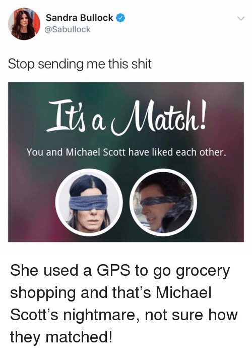 Michael Scott: Sandra Bullock  @Sabullock  Stop sending me this shit  Its a Match  You and Michael Scott have liked each other. She used a GPS to go grocery shopping and that's Michael Scott's nightmare, not sure how they matched!