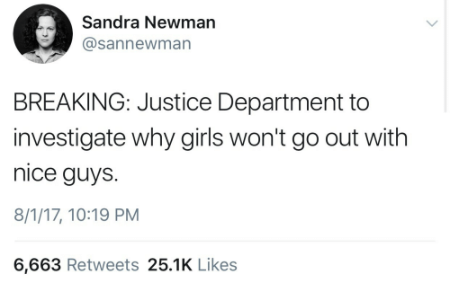 Newman: Sandra Newman  @sannewman  BREAKING: Justice Department to  investigate why girls won't go out with  nice guys.  8/1/17, 10:19 PM  6,663 Retweets 25.1K Like:s