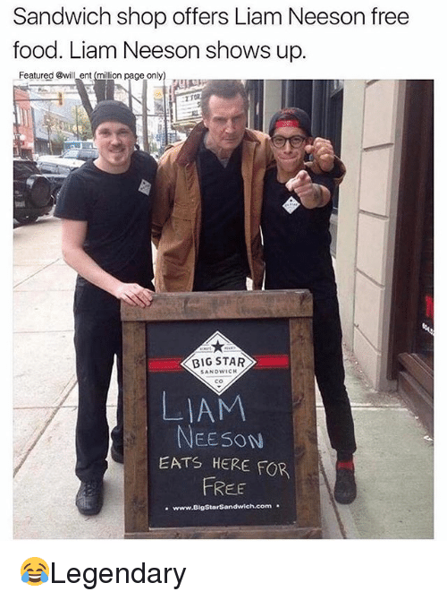 Food, Liam Neeson, and Memes: Sandwich shop offers Liam Neeson free  food. Liam Neeson shows up.  Featured Bwill ent (million page only)  BIG STAR  SANDWICH  co  LIAM  EESON  EATS HERE FOR  FREE  .www.BigStarSandwich.com 😂Legendary
