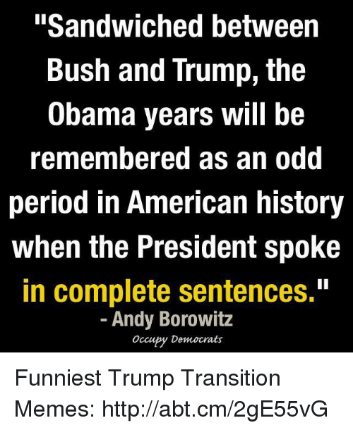 """Funniest Trump: """"Sandwiched between  Bush and Trump, the  Obama years will be  remembered as an odd  period in American history  when the President spoke  in complete sentences.""""  Andy Borowitz  Occupy Democrats Funniest Trump Transition Memes: http://abt.cm/2gE55vG"""