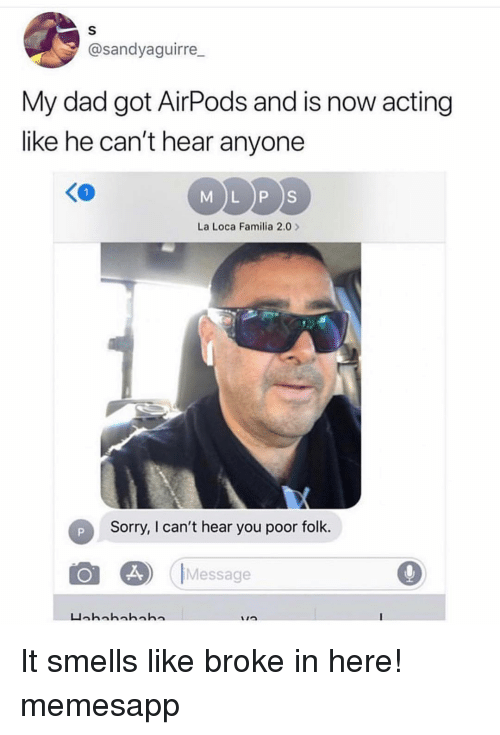 cant-hear-you: @sandyaguirre  My dad got AirPods and is now acting  like he can't hear anyone  MDDS  K0  La Loca Familia 2.0  Sorry, I can't hear you poor folk.  Message It smells like broke in here! memesapp