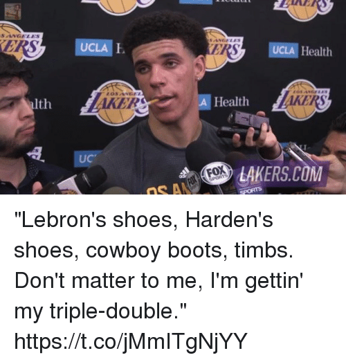 "triple double: SANELES  UCLA  UCLA E  ER  UCLA Health  KER  KERS  alth  A Health  UC  LAKERS.COM ""Lebron's shoes, Harden's shoes, cowboy boots, timbs. Don't matter to me, I'm gettin' my triple-double."" https://t.co/jMmITgNjYY"
