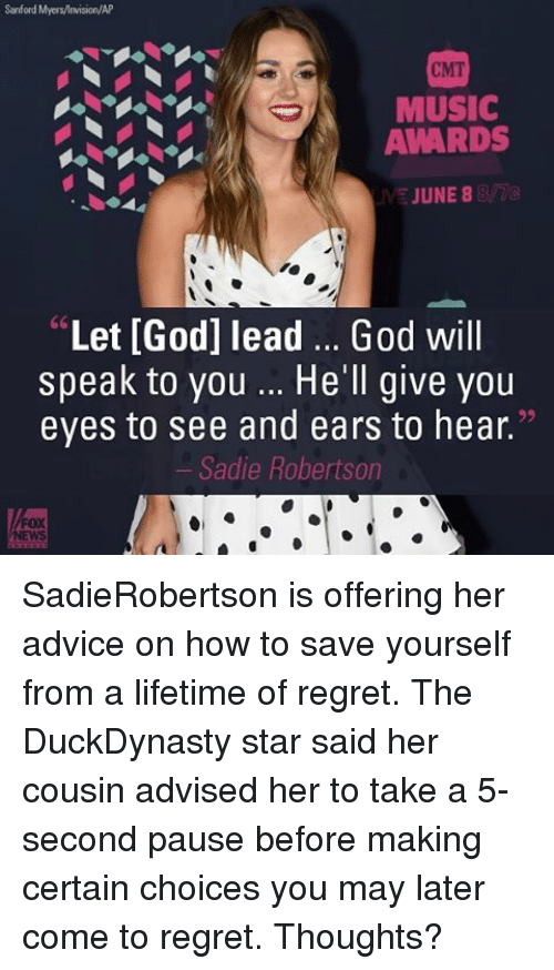 "Memes, Music, and June 8: Sanford Myers/lnwision/AP  CMT  MUSIC  AWARDS  JUNE 8  ""Let [God] lead God will  speak to you He'll give you  eyes to see and ears to hear.""  Sadie Robertson SadieRobertson is offering her advice on how to save yourself from a lifetime of regret. The DuckDynasty star said her cousin advised her to take a 5-second pause before making certain choices you may later come to regret. Thoughts?"