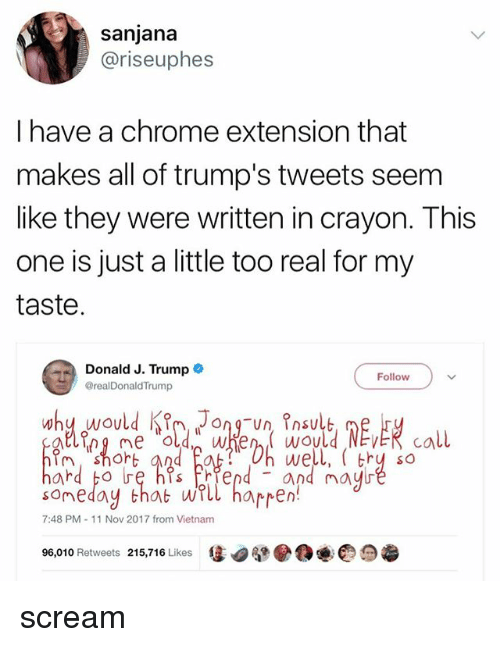 Chrome, Scream, and Trump: sanjana  @riseuphes  I have a chrome extension that  makes all of trump's tweets seem  like they were written in crayon. This  one is just a little too real for my  taste  Donald J. Trump  @realDonaldTrump  Follow  shoh  well, ( thy so  somedoy that wrll harren!  7:48 PM 11 Nov 2017 from Vietnam  96,010 Retweets 215,716 Likes 1 scream