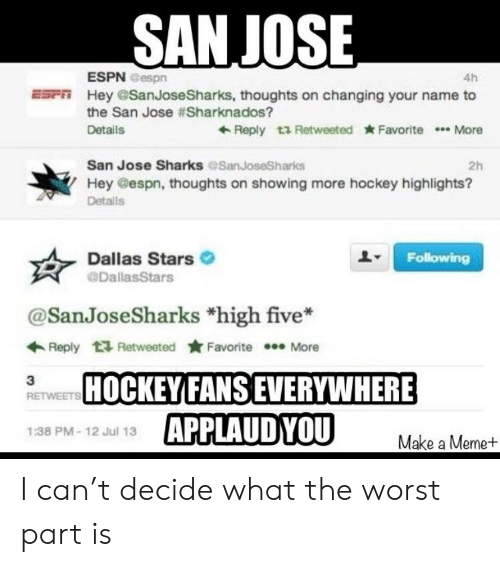 Dallas Stars: SANJOSE  ESPN Bespn  4h  Esrn Hey SanJoseSharks, thoughts on changing your name to  the San Jose #Sharknados?  Details  +Reply t1 Retweeted Favorite  More  San Jose Sharks SanJoseSharks  2h  Hey Gespn, thoughts on showing more hockey highlights?  Detalls  Dallas Stars  Following  DallasStars  @San JoseSharks *high five*  Retweeted ★Favorite  ←Reply  More  HOCKEY FANSEVERYWHERE  3  RETWEETS  APPLAUDYOU  1:38 PM-12 Jul 13  Make a Meme+ I can't decide what the worst part is