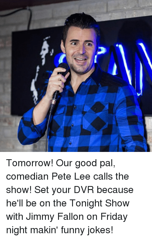 The Tonight Show with Jimmy Fallon: sans isu Tomorrow! Our good pal, comedian Pete Lee calls the show! Set your DVR because he'll be on the Tonight Show with Jimmy Fallon on Friday night makin' funny jokes!