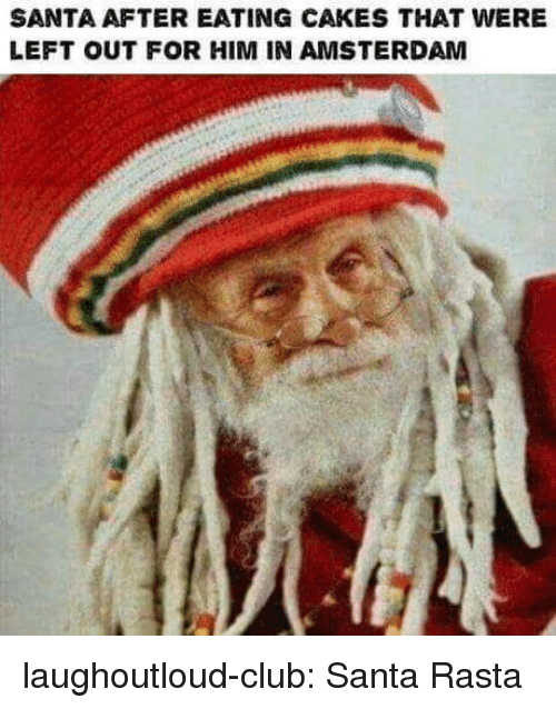 rasta: SANTA AFTER EATING CAKES THAT WERE  LEFT OUT FOR HIM IN AMSTERDAM laughoutloud-club:  Santa Rasta