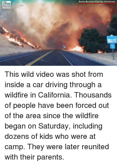 santa barbara: Santa Barbara County, California  NEWS This wild video was shot from inside a car driving through a wildfire in California. Thousands of people have been forced out of the area since the wildfire began on Saturday, including dozens of kids who were at camp. They were later reunited with their parents.