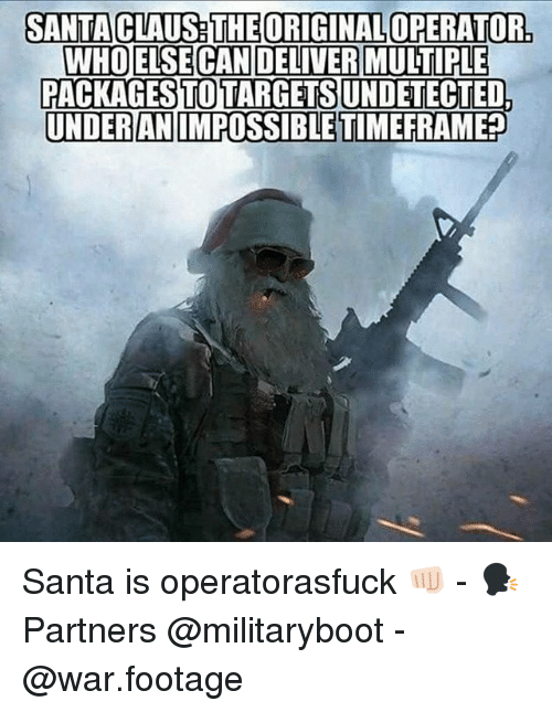 Memes, Santa Claus, and Santa: SANTA CLAUS THE ORIGINAL OPERATOR.  WHOELSECAN DELIVER MULTIPLE  PACKAGES TOTARGETS  UNDETECTED  UNDERANIMPOSSIBLE TIMEFRAMER Santa is operatorasfuck 👊🏻 - 🗣 Partners @militaryboot - @war.footage