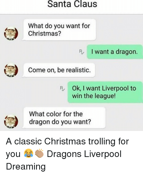 Christmas, Memes, and Santa Claus: Santa Claus  What do you want for  Christmas?  R I want a dragon.  )  Come on, be realistic.  R Ok, I want Liverpool to  win the league!  What color for the  dragon do you want? A classic Christmas trolling for you 😂👏🏽 Dragons Liverpool Dreaming