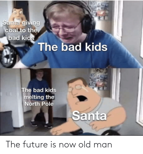 North: Santa giving  coal to the  bad kids  The bad kids  The bad kids  melting the  North Pole  Santa The future is now old man