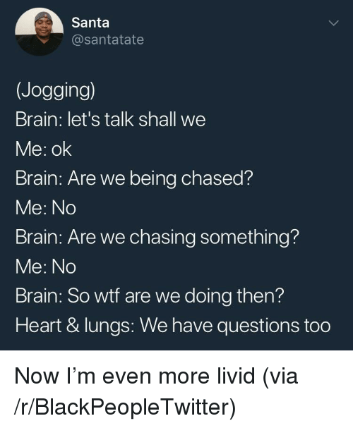 Blackpeopletwitter, Wtf, and Brain: Santa  @santatate  (Jogging)  Brain: let's talk shall we  Me: ok  Brain: Are we being chased?  Me: No  Brain: Are we chasing something?  Me: No  Brain: So wtf are we doing then?  Heart & lungs: We have questions too <p>Now I'm even more livid (via /r/BlackPeopleTwitter)</p>