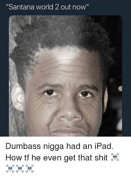 """Ipad, Memes, and Shit: """"Santana world 2 out now"""" Dumbass nigga had an iPad. How tf he even get that shit ☠️☠️☠️☠️"""
