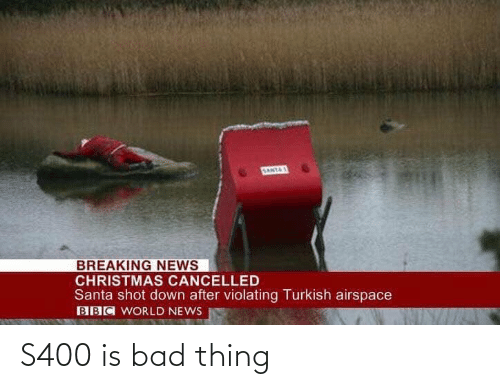 Cancelled: SANTAS  BREAKING NEWS  CHRISTMAS CANCELLED  Santa shot down after violating Turkish airspace  BBC WORLD NEWS S400 is bad thing