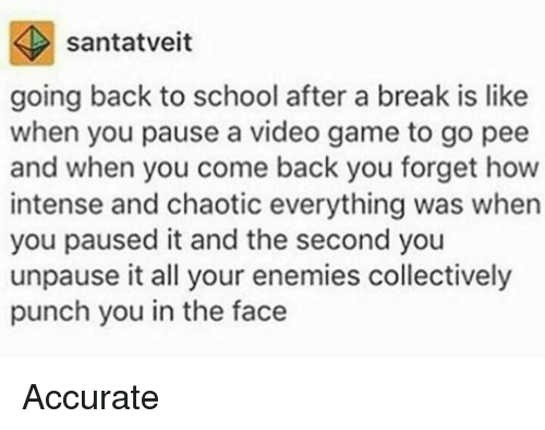 pause: santatveit  going back to school after a break is like  when you pause a video game to go pee  and when you come back you forget how  intense and chaotic everything was when  you paused it and the second you  unpause it all your enemies collectively  punch you in the face Accurate