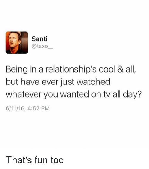 Relationships, Cool, and Girl Memes: Santi  ataxo  Being in a relationship's cool & all  but have ever just watched  whatever you wanted on tv all day?  6/11/16, 4:52 PM That's fun too