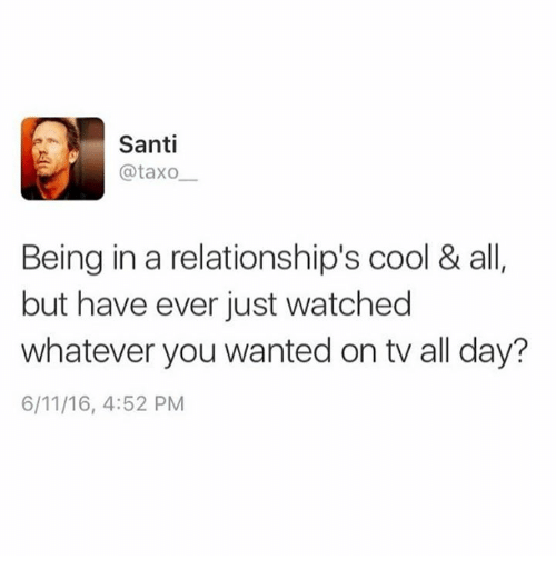 Memes, Relationships, and Cool: Santi  @taxo  Being in a relationship's cool & all  but have ever just watched  whatever you wanted on tv all day?  6/11/16, 4:52 PM
