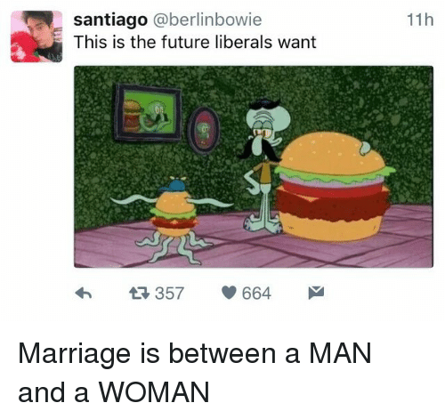 santiago: santiago @berlinbowie  This is the future liberals want  11h  357 664 Marriage is between a MAN and a WOMAN