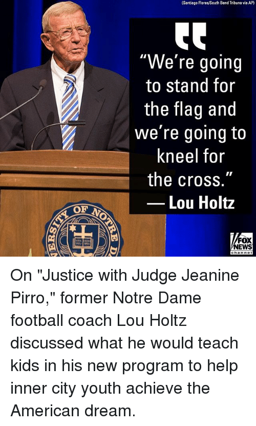 "Football, Memes, and News: Santiago lores/South Bend Tribune via AP)  ""We're going  to stand for  the flag and  we're going to  kneel for  the cross.""  Lou Holtz  FOX  NEWS On ""Justice with Judge Jeanine Pirro,"" former Notre Dame football coach Lou Holtz discussed what he would teach kids in his new program to help inner city youth achieve the American dream."