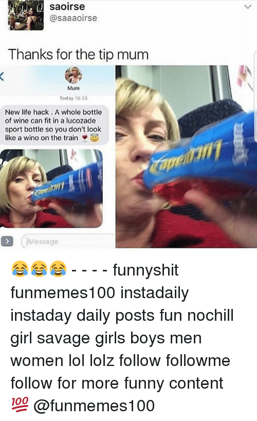 Funny, Girls, and Life: saoirse  @saaaoirse  Thanks for the tip mum  Mum  Today 18:33  New life hack. A whole bottle  of wine can fit in a lucozade  sport bottle so you don't look  like a wino on the train ▼  D IMessage 😂😂😂 - - - - funnyshit funmemes100 instadaily instaday daily posts fun nochill girl savage girls boys men women lol lolz follow followme follow for more funny content 💯 @funmemes100