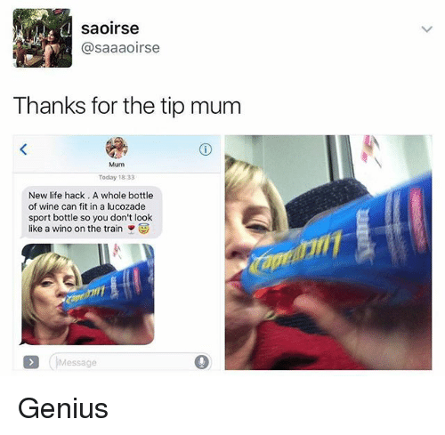 Life, Memes, and Wine: saoirse  @saaaoirse  Thanks for the tip mum  Mum  Today 18:33  New life hack. A whole bottle  of wine can fit in a lucozade  sport bottle so you don't look  like a wino on the train  Message Genius