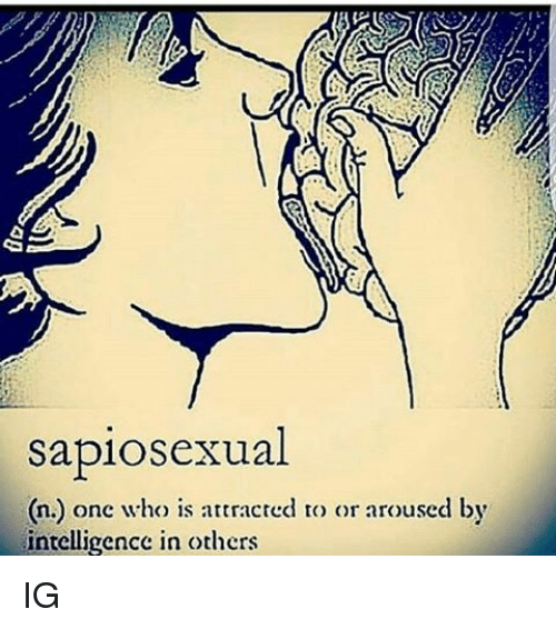 Arousing: sapiosexual  onc who is attracted to or aroused by  n.) intelligence in others IG