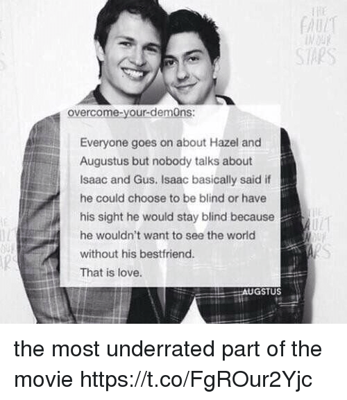 Love, Movie, and World: SAPS  overcome-your-demOns:  Everyone goes on about Hazel and  Augustus but nobody talks about  Isaac and Gus. Isaac basically said if  he could choose to be blind or have  his sight he would stay blind because  he wouldn't want to see the world  without his bestfriend.  That is love.  GSTUS the most underrated part of the movie https://t.co/FgROur2Yjc