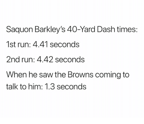 Nfl, Run, and Saw: Saquon Barkley's 40-Yard Dash times:  1st run: 4.41 seconds  2nd run: 4.42 seconds  When he saw the Browns coming to  talk to him: 1.3 seconds