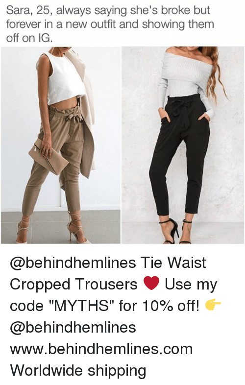 """Forever, Girl Memes, and Com: Sara, 25, always saying she's broke but  forever in a new outfit and showing them  off on IG @behindhemlines Tie Waist Cropped Trousers ❤️ Use my code """"MYTHS"""" for 10% off! 👉 @behindhemlines www.behindhemlines.com Worldwide shipping"""