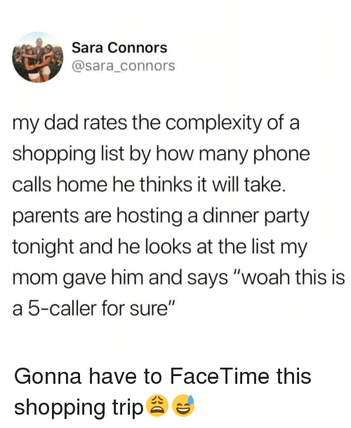 "hosting: Sara Connors  @sara_connors  my dad rates the complexity of a  shopping list by how many phone  calls home he thinks it will take.  parents are hosting a dinner party  tonight and he looks at the list my  mom gave him and says ""woah this is  a 5-caller for sure"" Gonna have to FaceTime this shopping trip😩😅"