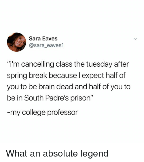 "College, Spring Break, and Prison: Sara Eaves  @sara eaves1  ""i'm cancelling class the tuesday after  spring break because l expect half of  you to be brain dead and half of you to  be in South Padre's prison""  my college professor What an absolute legend"