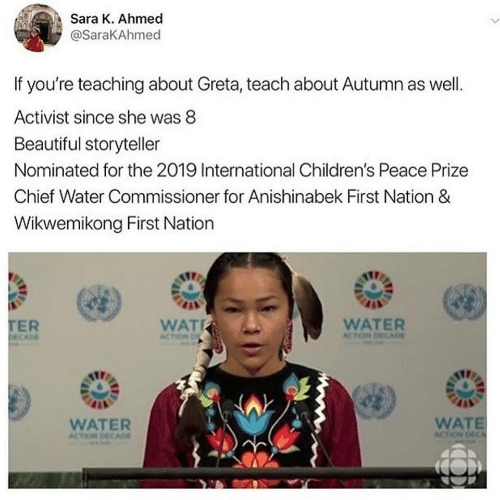 prize: Sara K. Ahmed  @SaraKAhmed  If you're teaching about Greta, teach about Autumn as well.  Activist since she was 8  Beautiful storyteller  Nominated for the 2019 International Children's Peace Prize  Chief Water Commissioner for Anishinabek First Nation &  Wikwemikong First Nation  TER  DECADE  WAT  WATER  ACTION DECADE  ACTION D  WATE  ACTION DECA  WATER  ACTION DECAD