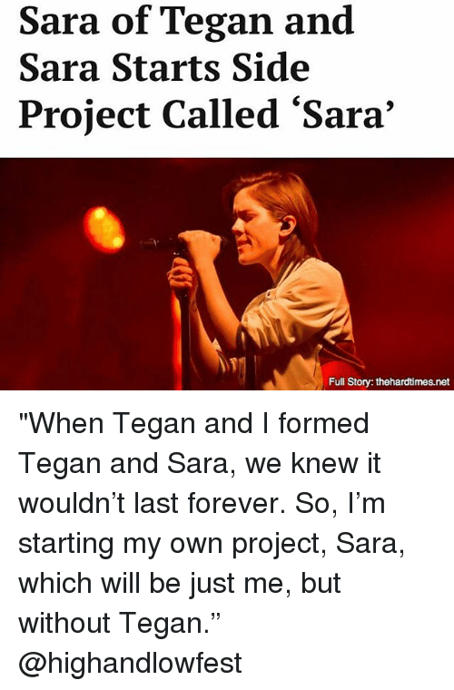 "Memes, Forever, and 🤖: Sara of Tegan and  Sara Starts Side  Project Called 'Sara'  Full Story: thehardtimes.net ""When Tegan and I formed Tegan and Sara, we knew it wouldn't last forever. So, I'm starting my own project, Sara, which will be just me, but without Tegan."" @highandlowfest"