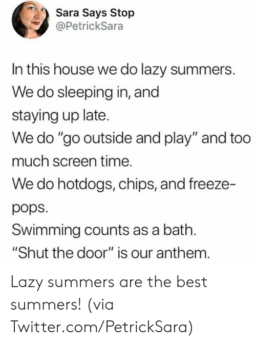 """Sleeping In: Sara Says Stop  @PetrickSara  In this house we do lazy summers.  We do sleeping in, and  staying up late.  We do """"go outside and play"""" and too  much screen time.  We do hotdogs, chips, and freeze-  pops  Swimming counts as a bath.  """"Shut the door"""" is our anthem. Lazy summers are the best summers!   (via Twitter.com/PetrickSara)"""