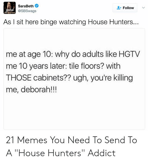 """youre killing me: SaraBeth  @SBSwags  FollowV  As I sit here binge watching House Hunters...  me at age 10: why do adults like HGTV  me 10 years later: tile floors? with  THOSE cabinets?? ugh, you're killing  me, deborah!!! 21 Memes You Need To Send To A """"House Hunters"""" Addict"""