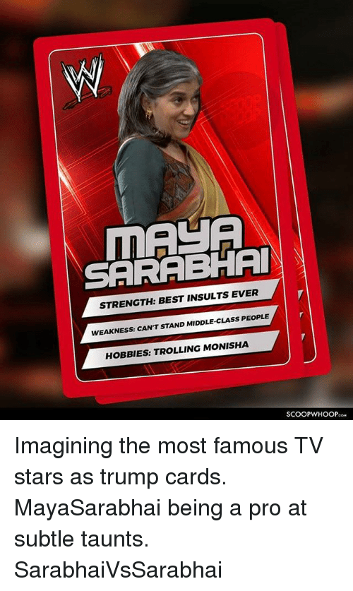 Memes, Trolling, and Best: SARABHAI  STRENGTH: BEST INSULTS EVER  WEAKNESS: CAN'T STAND MIDDLE-CLASS PEOPLE  HOBBIES: TROLLING MONISHA  SCOOPWHOOPco Imagining the most famous TV stars as trump cards. MayaSarabhai being a pro at subtle taunts. SarabhaiVsSarabhai