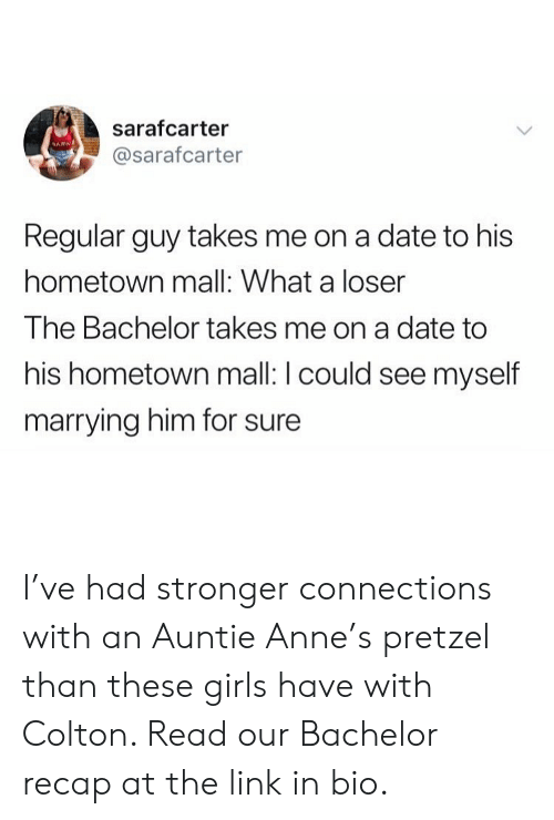Girl Memes: sarafcarter  @sarafcarter  Regular guy takes me on a date to his  hometown mall: What a loser  The Bachelor takes me on a date to  his hometown mall: I could see myself  marrying him for sure I've had stronger connections with an Auntie Anne's pretzel than these girls have with Colton. Read our Bachelor recap at the link in bio.
