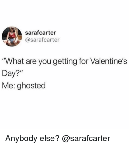 """ghosted: sarafcarter  @sarafcarter  """"What are you getting for Valentine's  Day?""""  Me: ghosted Anybody else? @sarafcarter"""