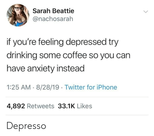 Iphone 4: Sarah Beattie  @nachosarah  if you're feeling depressed try  drinking some coffee so you can  have anxiety instead  1:25 AM 8/28/19 Twitter for iPhone  4,892 Retweets 33.1K Likes Depresso
