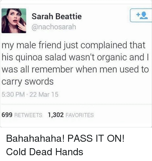 Memes, Quinoa, and Cold: Sarah Beattie  @nachosarah  my male friend just complained that  his quinoa salad wasn't organic and I  was all remember when men used to  carry swords  5:30 PM 22 Mar 15  699 RETWEETS 1,302 FAVORITES Bahahahaha! PASS IT ON! Cold Dead Hands