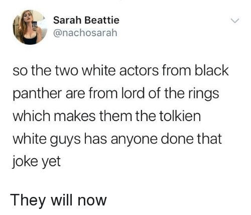 Black, Black Panther, and Lord of the Rings: Sarah Beattie  @nachosarah  so the two white actors from black  panther are from lord of the rings  which makes them the tolkien  white guys has anyone done that  joke yet