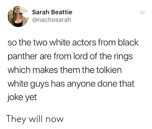 white guys: Sarah Beattie  @nachosarah  so the two white actors from black  panther are from lord of the rings  which makes them the tolkien  white guys has anyone done that  joke yet They will now
