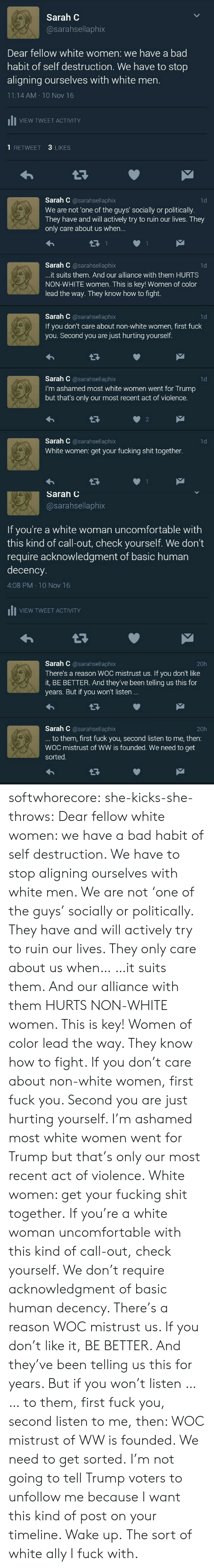 Check yourself: Sarah C  @sarahsellaphix  Dear fellow white women: we have a bad  habit of self destruction. We have to stop  aligning ourselves with white men.  11:14 AM 10 Nov 16  VIEW TWEET ACTIVITY  3 LIKES  1 RETWEET  Sarah C @sarahsellaphix  We are not 'one of the guys' socially or politically.  They have and will actively try to ruin our lives.. They  only care about us whe...  1d  Sarah C @sarahsellaphix  1d  ...it suits them. And our alliance with them HURTS  NON-WHITE women. This is key! Women of color  lead the way. They know how to fight.   Sarah C @sarahsellaphix  If you don't care about non-white women, first fuck  you. Second you are just hurting yourself.  1d  Sarah C @sarahsellaphix  I'm ashamed most white women went for Trump  but that's only our most recent act of violence.  1d  2  Sarah C @sarahsellaphix  1d  White women: get your fucking shit together.   Sarah C  @sarahsellaphix  If you're a white woman uncomfortable with  this kind of call-out, check yourself. We don't  require acknowledgment of basic human  decency.  4:08 PM 10 Nov 16  VIEW TWEET ACTIVITY  Sarah C @sarahsellaphix  20h  There's a reason WOC mistrust us. If you don't like  it, BE BETTER. And they've been telling us this for  years. But if you won't listen ...  Sarah C @sarahsellaphix  ... to them, first fuck you, second listen to me, then:  WOC mistrust of WW is founded. We need to get  20h  sorted. softwhorecore:  she-kicks-she-throws:  Dear fellow white women: we have a bad habit of self destruction. We have to stop aligning ourselves with white men. We are not 'one of the guys' socially or politically. They have and will actively try to ruin our lives. They only care about us when… …it suits them.   And our alliance with them HURTS NON-WHITE women. This is key! Women of color lead the way. They know how to fight. If you don't care about non-white women, first fuck you. Second you are just hurting yourself. I'm ashamed most white women went for Trump but that's only our most r